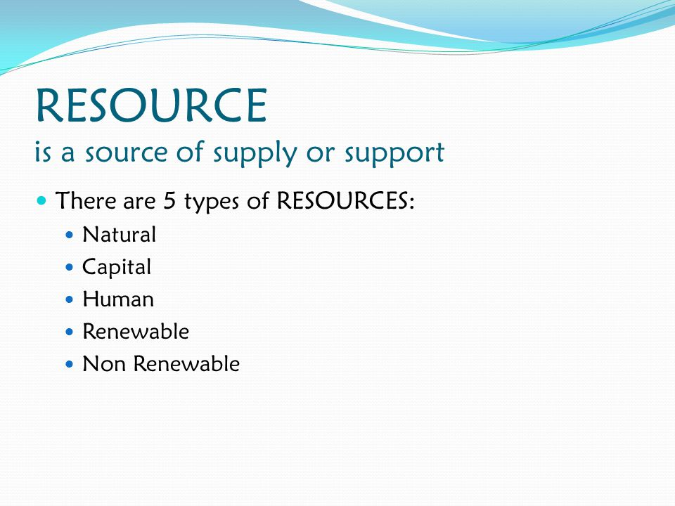 RESOURCE is a source of supply or support There are 5 types of RESOURCES: Natural Capital Human Renewable Non Renewable