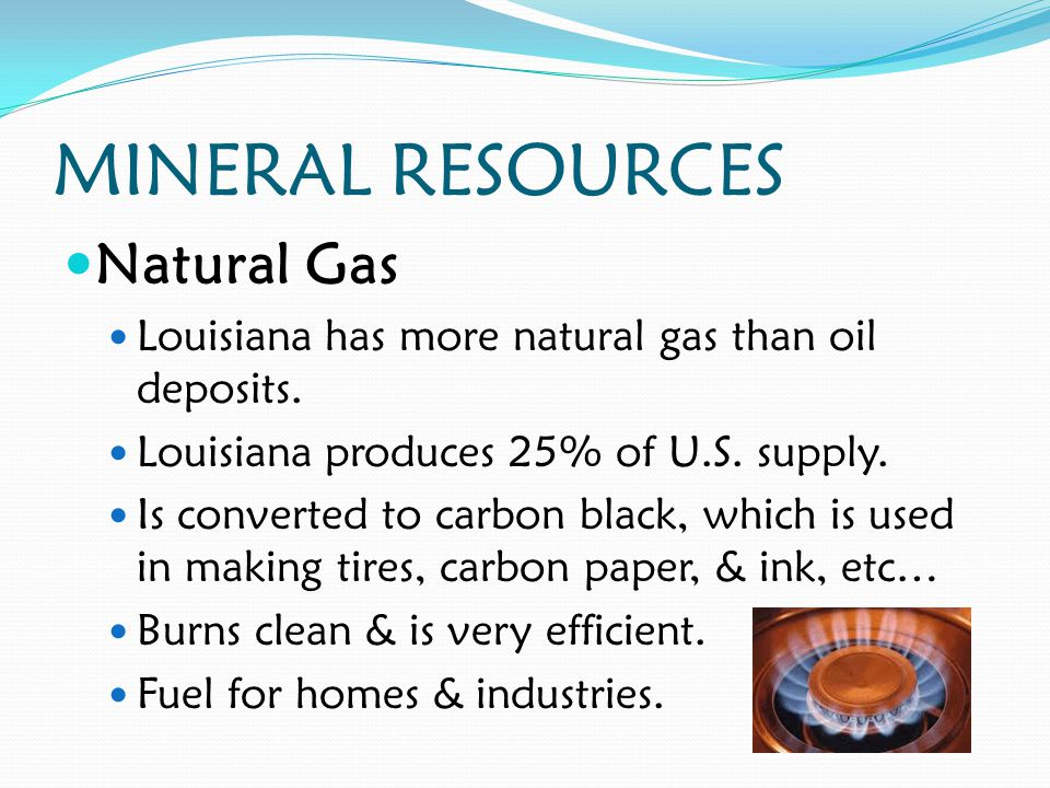 MINERAL RESOURCES Natural Gas Louisiana has more natural gas than oil deposits.