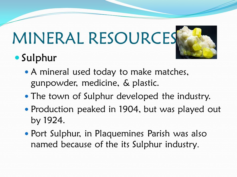 MINERAL RESOURCES Sulphur A mineral used today to make matches, gunpowder, medicine, & plastic.