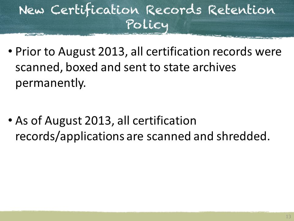 New Certification Records Retention Policy 13 Prior to August 2013, all certification records were scanned, boxed and sent to state archives permanently.