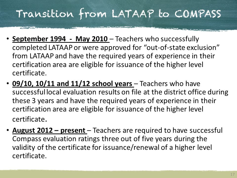 Transition from LATAAP to COMPASS 17 September 1994 - May 2010 – Teachers who successfully completed LATAAP or were approved for out-of-state exclusion from LATAAP and have the required years of experience in their certification area are eligible for issuance of the higher level certificate.