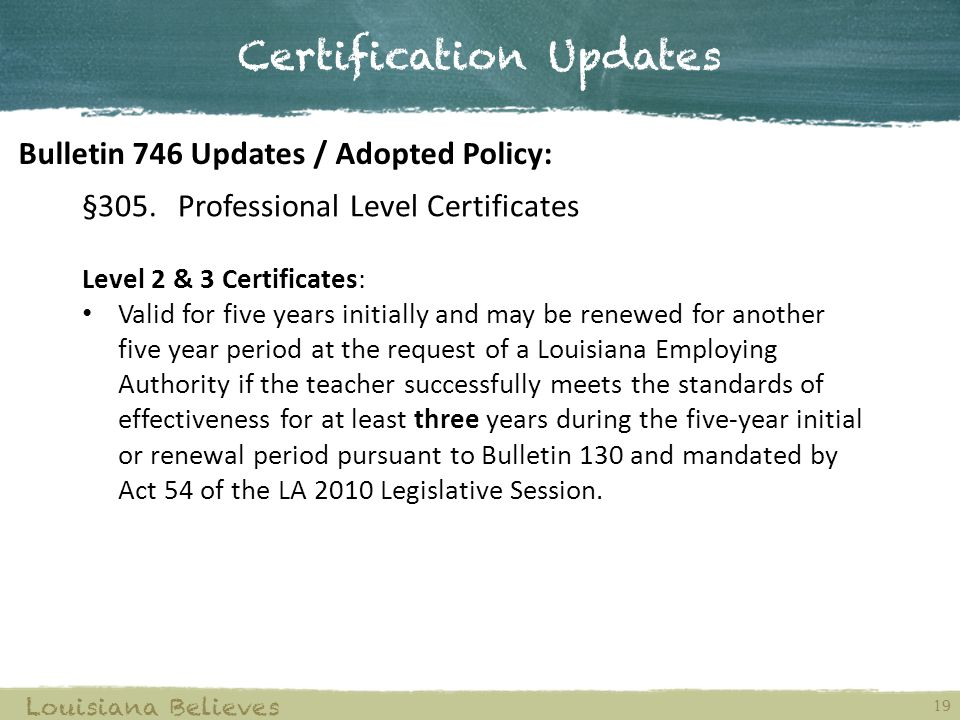 §305.Professional Level Certificates Level 2 & 3 Certificates: Valid for five years initially and may be renewed for another five year period at the request of a Louisiana Employing Authority if the teacher successfully meets the standards of effectiveness for at least three years during the five-year initial or renewal period pursuant to Bulletin 130 and mandated by Act 54 of the LA 2010 Legislative Session.