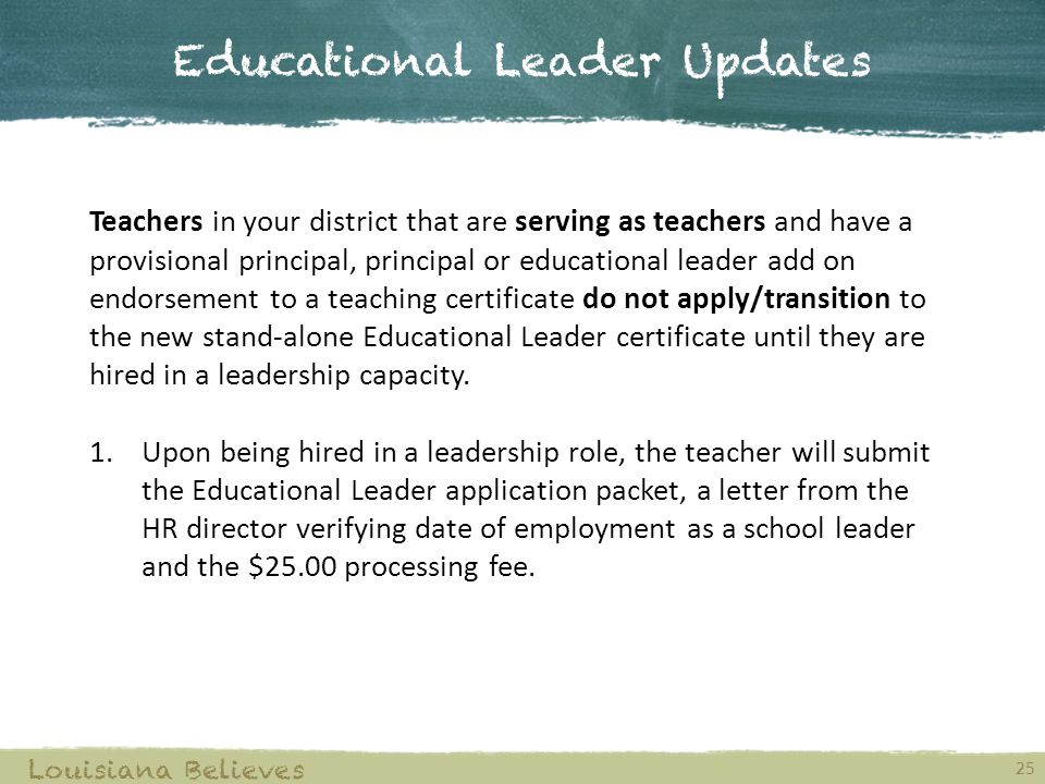 Educational Leader Updates Louisiana Believes 25 Teachers in your district that are serving as teachers and have a provisional principal, principal or educational leader add on endorsement to a teaching certificate do not apply/transition to the new stand-alone Educational Leader certificate until they are hired in a leadership capacity.