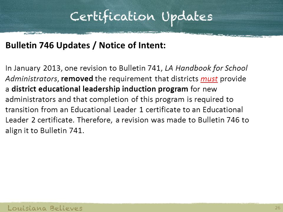 Bulletin 746 Updates / Notice of Intent: In January 2013, one revision to Bulletin 741, LA Handbook for School Administrators, removed the requirement that districts must provide a district educational leadership induction program for new administrators and that completion of this program is required to transition from an Educational Leader 1 certificate to an Educational Leader 2 certificate.