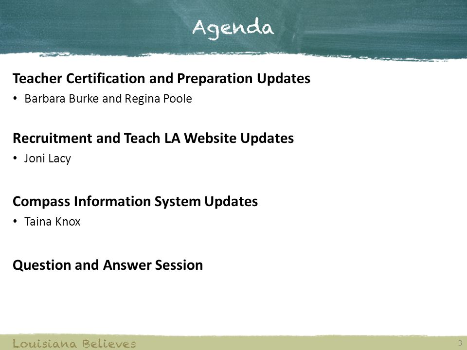Agenda Teacher Certification and Preparation Updates Barbara Burke and Regina Poole Recruitment and Teach LA Website Updates Joni Lacy Compass Information System Updates Taina Knox Question and Answer Session Louisiana Believes 3