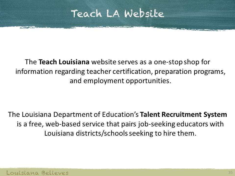 Teach LA Website 35 Louisiana Believes The Teach Louisiana website serves as a one-stop shop for information regarding teacher certification, preparation programs, and employment opportunities.