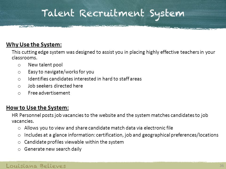 Talent Recruitment System 36 Louisiana Believes Why Use the System: This cutting edge system was designed to assist you in placing highly effective teachers in your classrooms.