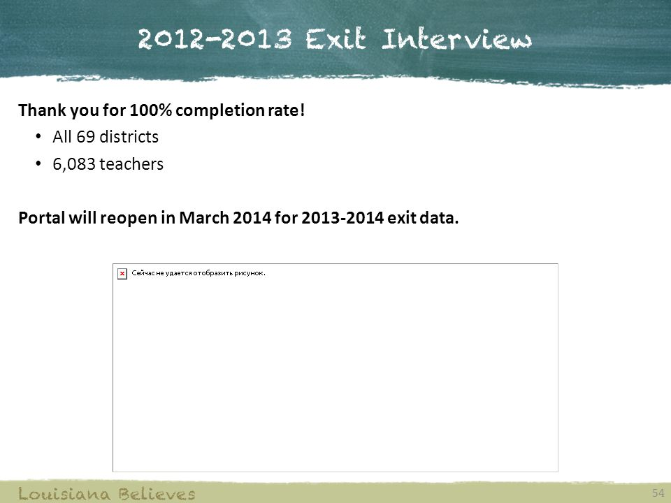2012-2013 Exit Interview 54 Louisiana Believes Thank you for 100% completion rate.