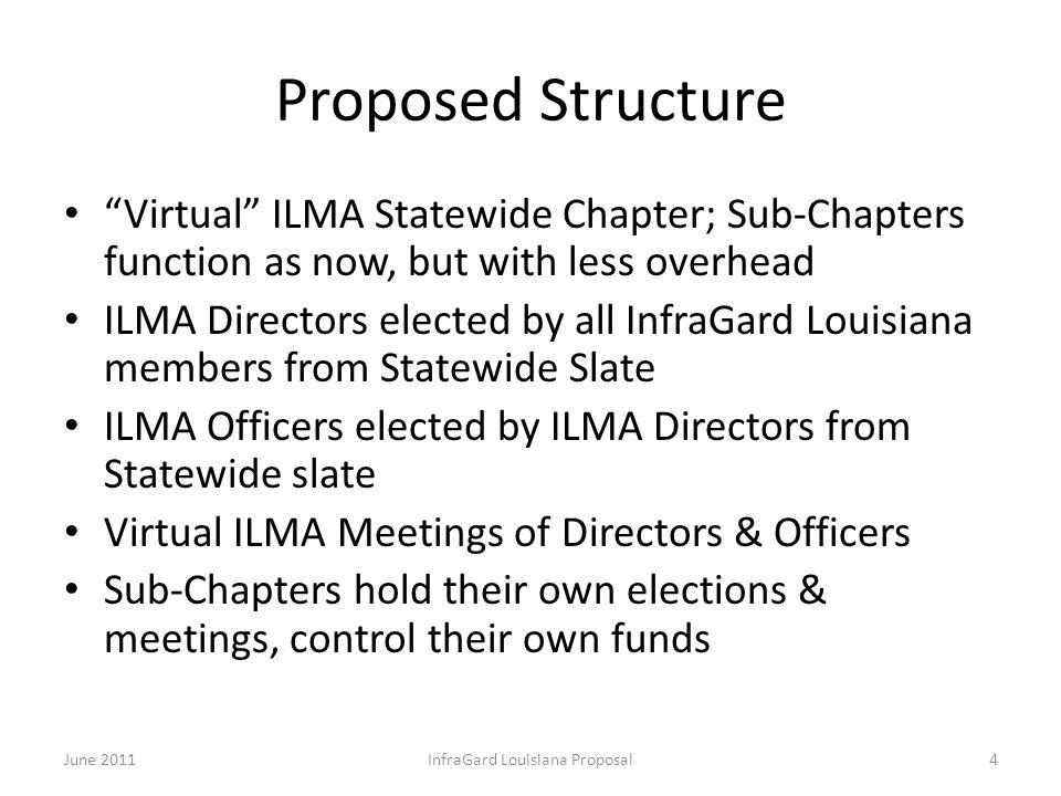 Proposed Structure Virtual ILMA Statewide Chapter; Sub-Chapters function as now, but with less overhead ILMA Directors elected by all InfraGard Louisiana members from Statewide Slate ILMA Officers elected by ILMA Directors from Statewide slate Virtual ILMA Meetings of Directors & Officers Sub-Chapters hold their own elections & meetings, control their own funds June 2011InfraGard Louisiana Proposal4