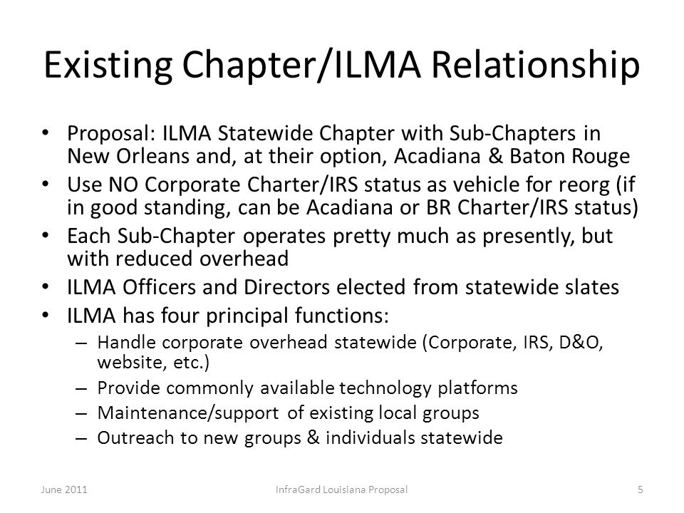 Existing Chapter/ILMA Relationship Proposal: ILMA Statewide Chapter with Sub-Chapters in New Orleans and, at their option, Acadiana & Baton Rouge Use NO Corporate Charter/IRS status as vehicle for reorg (if in good standing, can be Acadiana or BR Charter/IRS status) Each Sub-Chapter operates pretty much as presently, but with reduced overhead ILMA Officers and Directors elected from statewide slates ILMA has four principal functions: – Handle corporate overhead statewide (Corporate, IRS, D&O, website, etc.) – Provide commonly available technology platforms – Maintenance/support of existing local groups – Outreach to new groups & individuals statewide June 2011InfraGard Louisiana Proposal5
