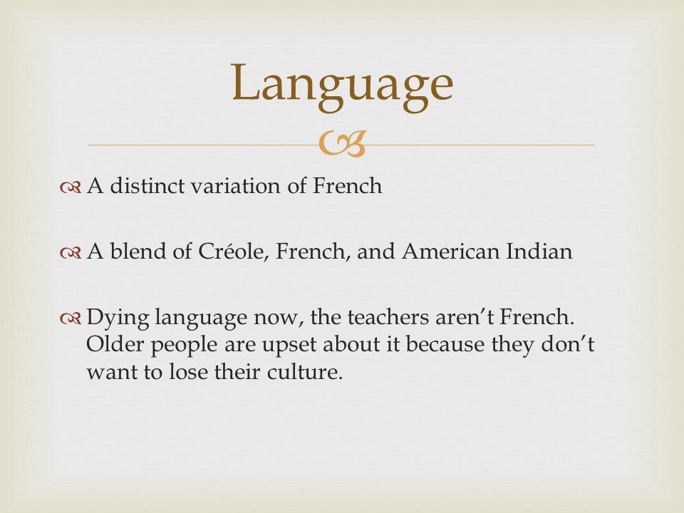  A distinct variation of French  A blend of Créole, French, and American Indian  Dying language now, the teachers aren't French.