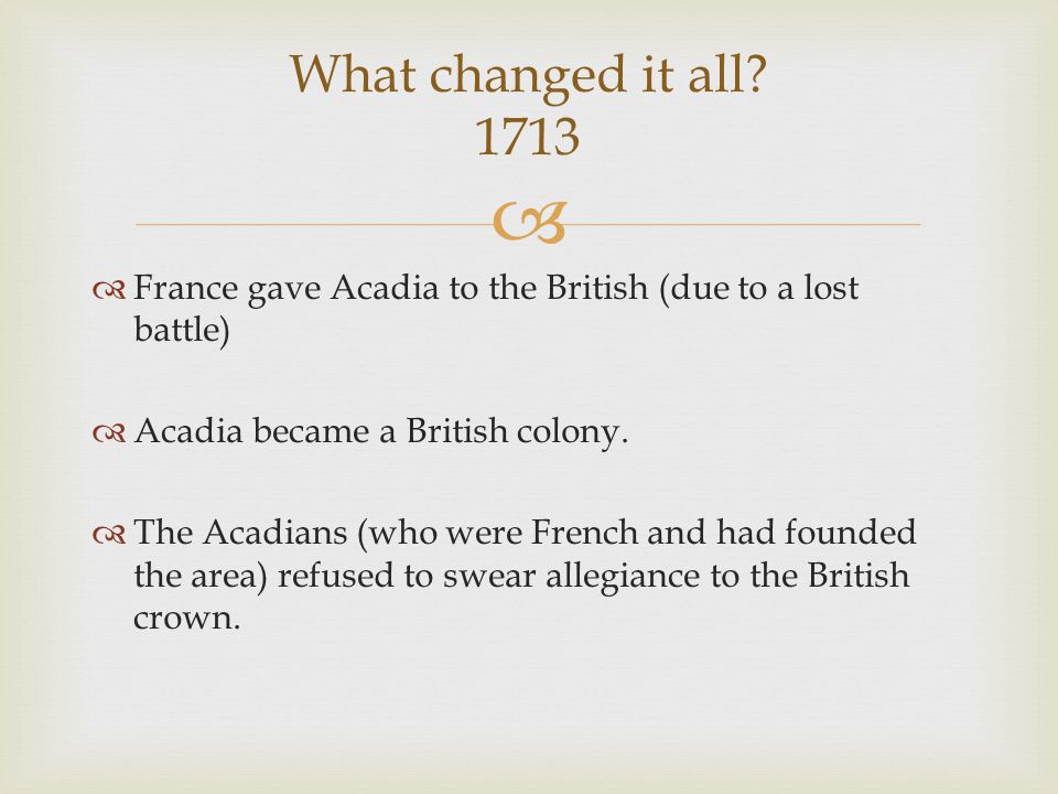   France gave Acadia to the British (due to a lost battle)  Acadia became a British colony.