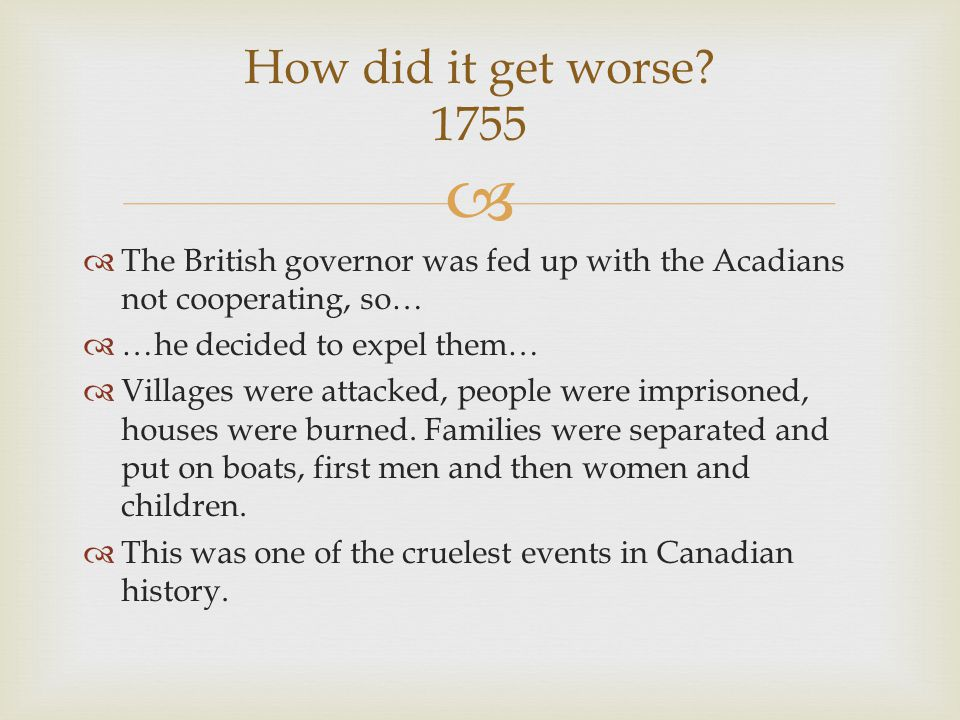  The British governor was fed up with the Acadians not cooperating, so…  …he decided to expel them…  Villages were attacked, people were imprisoned, houses were burned.