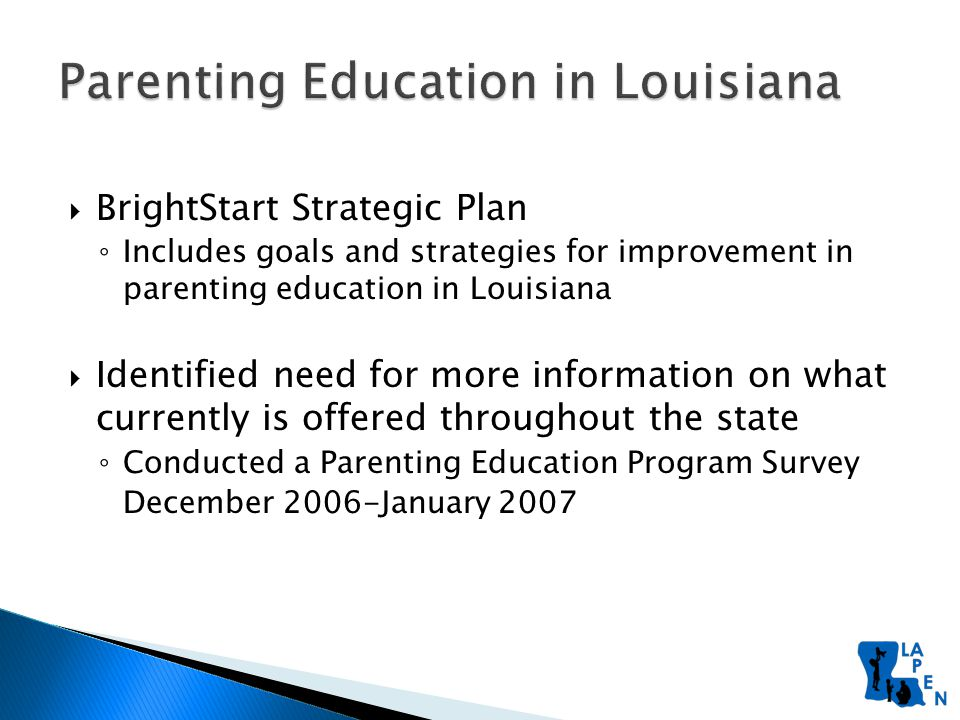  BrightStart Strategic Plan ◦ Includes goals and strategies for improvement in parenting education in Louisiana  Identified need for more information on what currently is offered throughout the state ◦ Conducted a Parenting Education Program Survey December 2006-January 2007