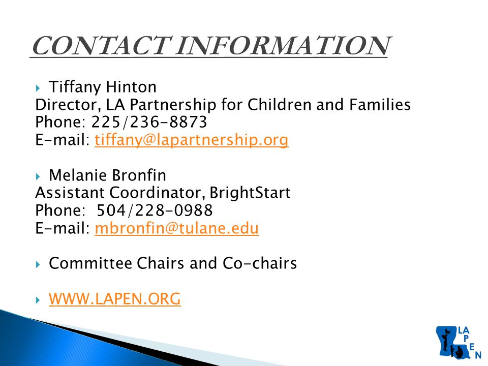  Tiffany Hinton Director, LA Partnership for Children and Families Phone: 225/236-8873 E-mail: tiffany@lapartnership.orgtiffany@lapartnership.org  Melanie Bronfin Assistant Coordinator, BrightStart Phone: 504/228-0988 E-mail: mbronfin@tulane.edumbronfin@tulane.edu  Committee Chairs and Co-chairs  WWW.LAPEN.ORG WWW.LAPEN.ORG