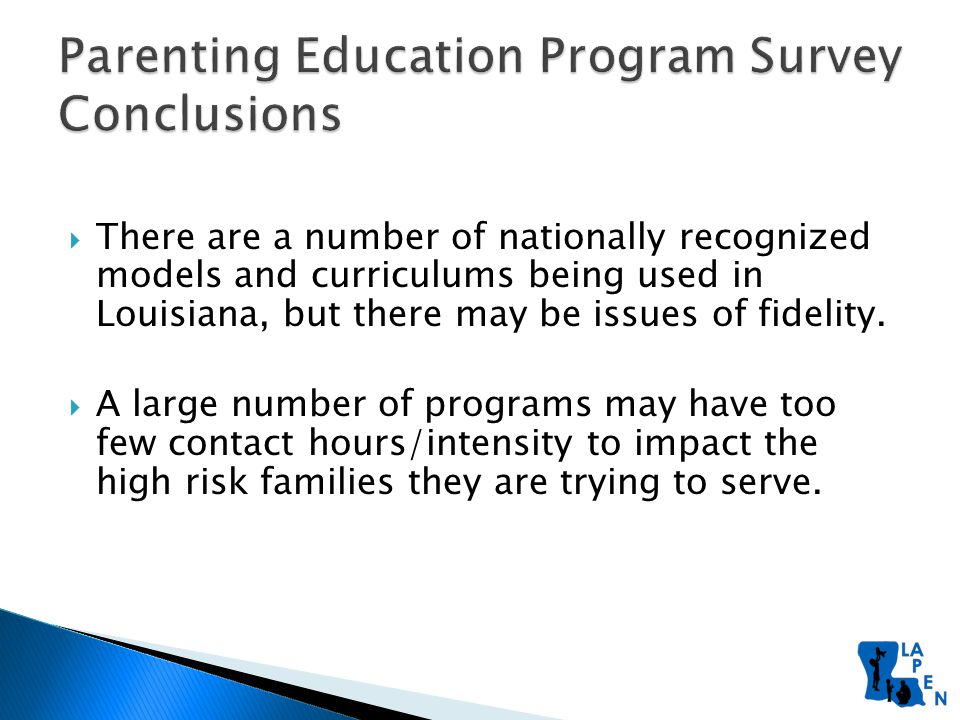 Parenting Education Program Survey Conclusions  There are a number of nationally recognized models and curriculums being used in Louisiana, but there may be issues of fidelity.