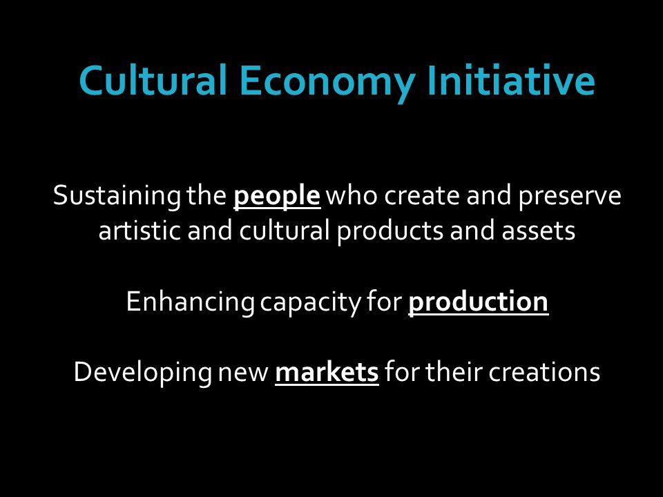 Cultural Economy Initiative Sustaining the people who create and preserve artistic and cultural products and assets Enhancing capacity for production Developing new markets for their creations
