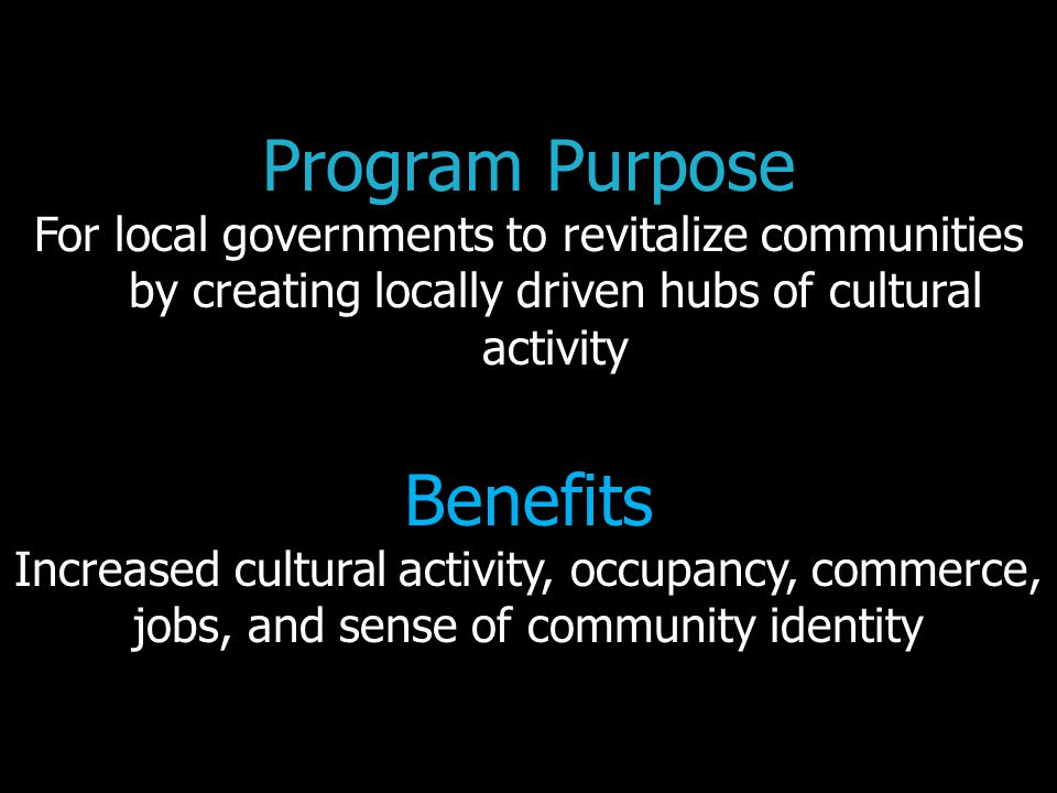 Program Purpose For local governments to revitalize communities by creating locally driven hubs of cultural activity Benefits Increased cultural activity, occupancy, commerce, jobs, and sense of community identity