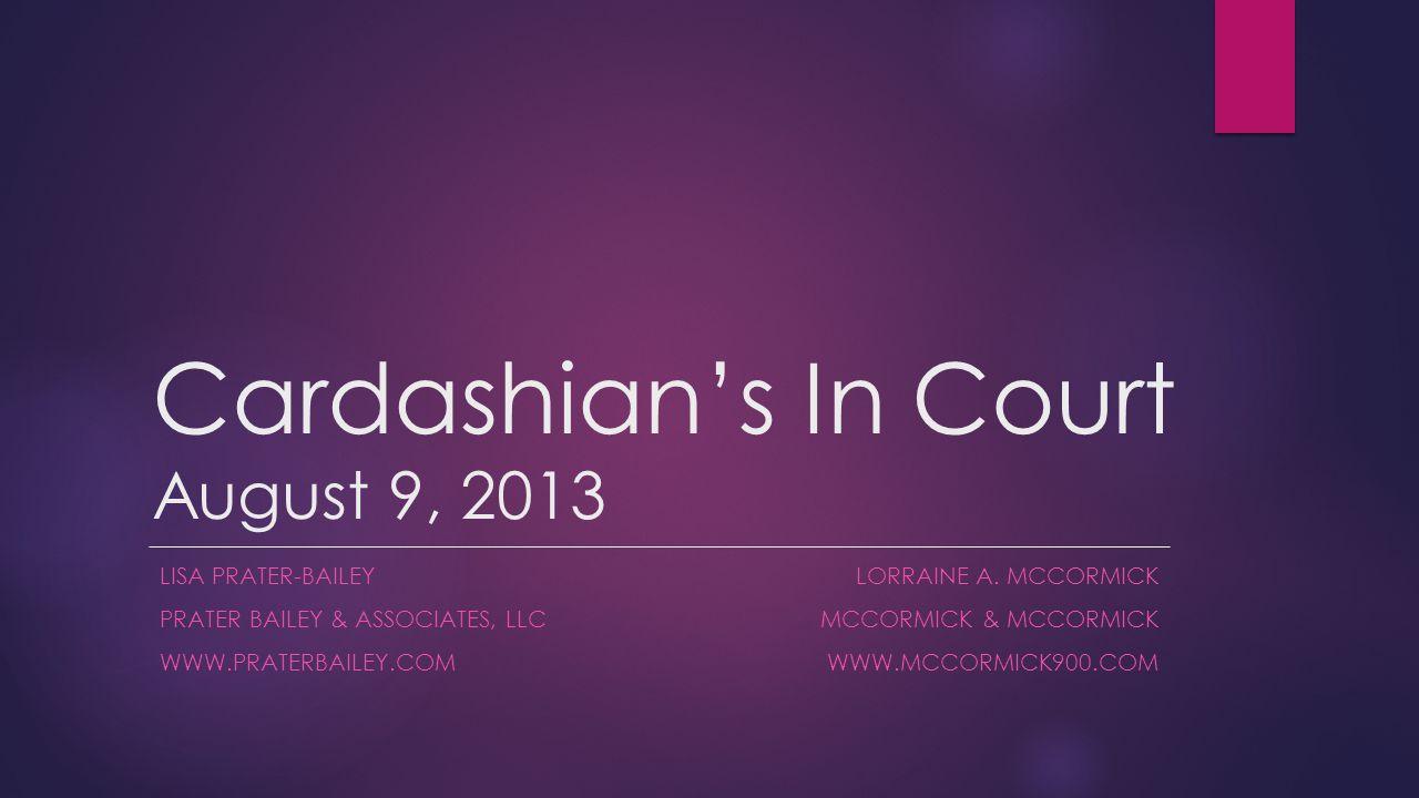 Cardashian's In Court August 9, 2013 LISA PRATER-BAILEY PRATER BAILEY & ASSOCIATES, LLC WWW.PRATERBAILEY.COM LORRAINE A.