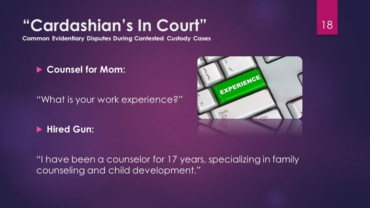 Cardashian's In Court Common Evidentiary Disputes During Contested Custody Cases  Counsel for Mom: What is your work experience  Hired Gun: I have been a counselor for 17 years, specializing in family counseling and child development. 18