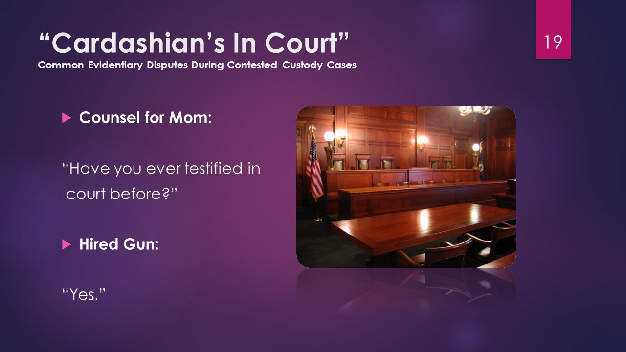 Cardashian's In Court Common Evidentiary Disputes During Contested Custody Cases  Counsel for Mom: Have you ever testified in court before  Hired Gun: Yes. 19