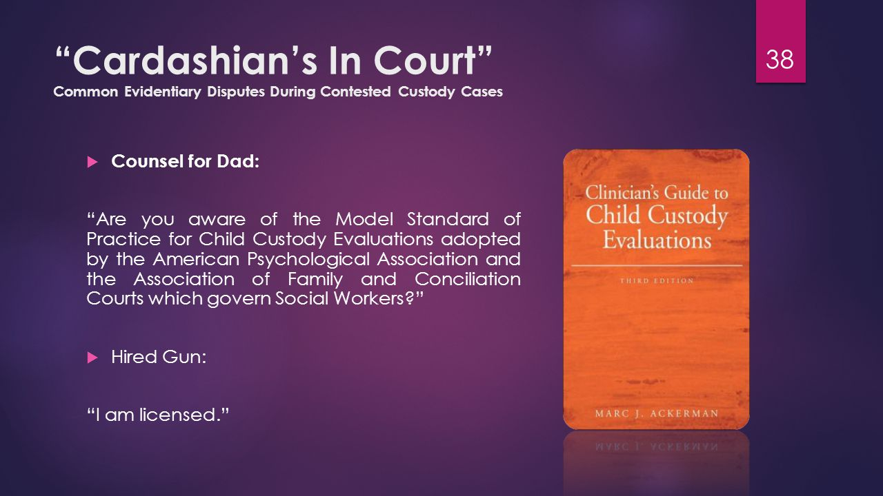 Cardashian's In Court Common Evidentiary Disputes During Contested Custody Cases  Counsel for Dad: Are you aware of the Model Standard of Practice for Child Custody Evaluations adopted by the American Psychological Association and the Association of Family and Conciliation Courts which govern Social Workers  Hired Gun: I am licensed. 38
