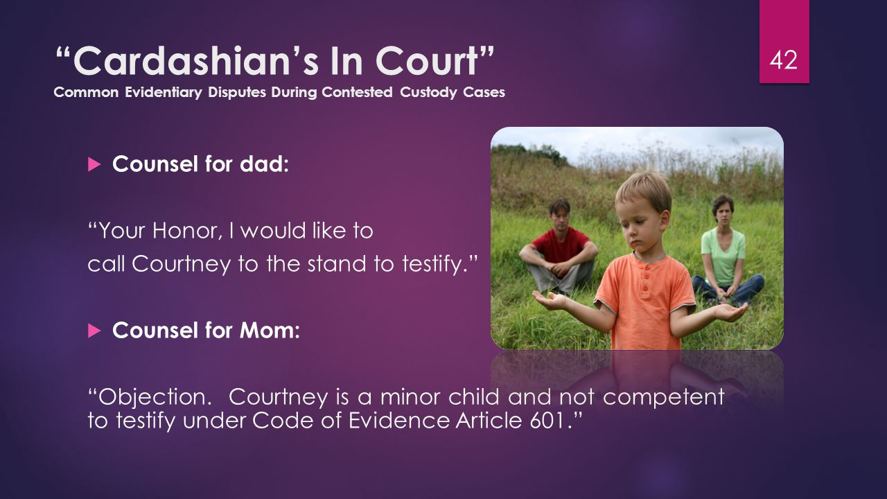 Cardashian's In Court Common Evidentiary Disputes During Contested Custody Cases  Counsel for dad: Your Honor, I would like to call Courtney to the stand to testify.  Counsel for Mom: Objection.