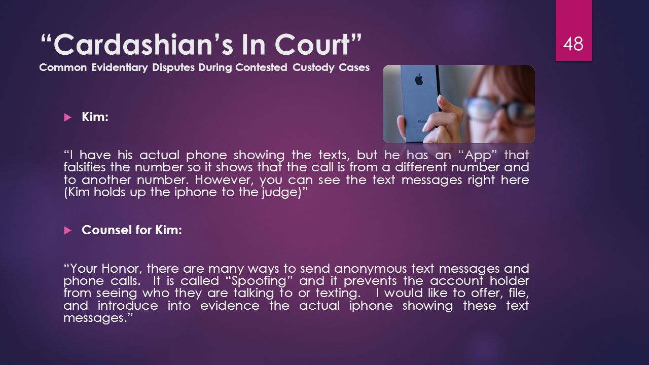 Cardashian's In Court Common Evidentiary Disputes During Contested Custody Cases  Kim: I have his actual phone showing the texts, but he has an App that falsifies the number so it shows that the call is from a different number and to another number.