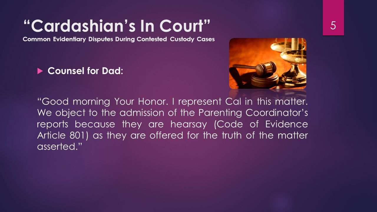 Cardashian's In Court Common Evidentiary Disputes During Contested Custody Cases  Counsel for Mom: As you know Your Honor, evidence rules are relaxed in custody cases, and you have the authority to admit hearsay under Code of Evidence Article 1101 (B)(2). 6