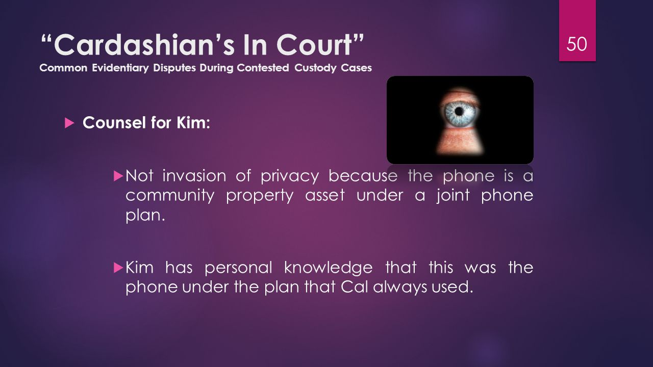 Cardashian's In Court Common Evidentiary Disputes During Contested Custody Cases  Counsel for Kim:  Not invasion of privacy because the phone is a community property asset under a joint phone plan.