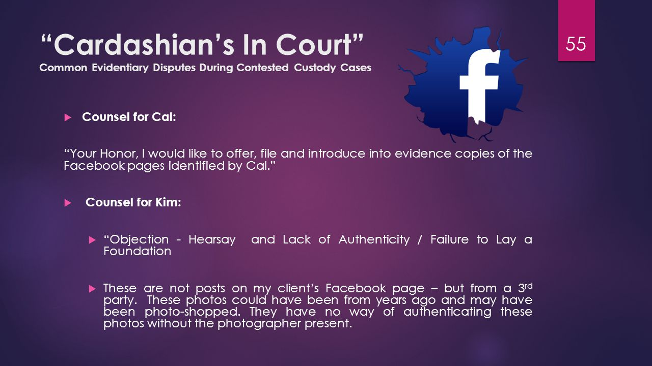 Cardashian's In Court Common Evidentiary Disputes During Contested Custody Cases  Counsel for Cal: Your Honor, I would like to offer, file and introduce into evidence copies of the Facebook pages identified by Cal.  Counsel for Kim:  Objection - Hearsay and Lack of Authenticity / Failure to Lay a Foundation  These are not posts on my client's Facebook page – but from a 3 rd party.