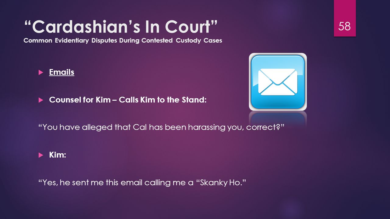 Cardashian's In Court Common Evidentiary Disputes During Contested Custody Cases  Emails  Counsel for Kim – Calls Kim to the Stand: You have alleged that Cal has been harassing you, correct  Kim: Yes, he sent me this email calling me a Skanky Ho. 58