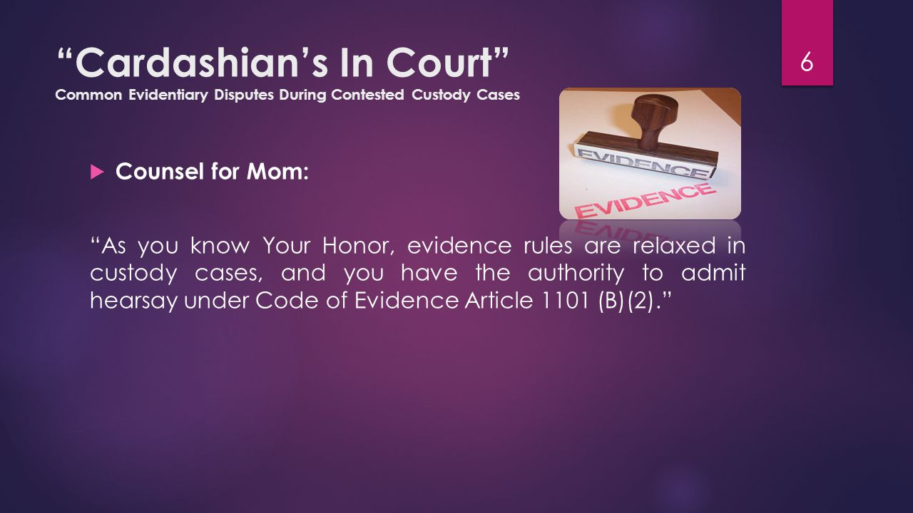 Cardashian's In Court Common Evidentiary Disputes During Contested Custody Cases  Counsel for Dad: Are you aware of the existence of standards controlling the technique s operation, the technique s testability?  Hired Gun: I'm not the one being tested. 27