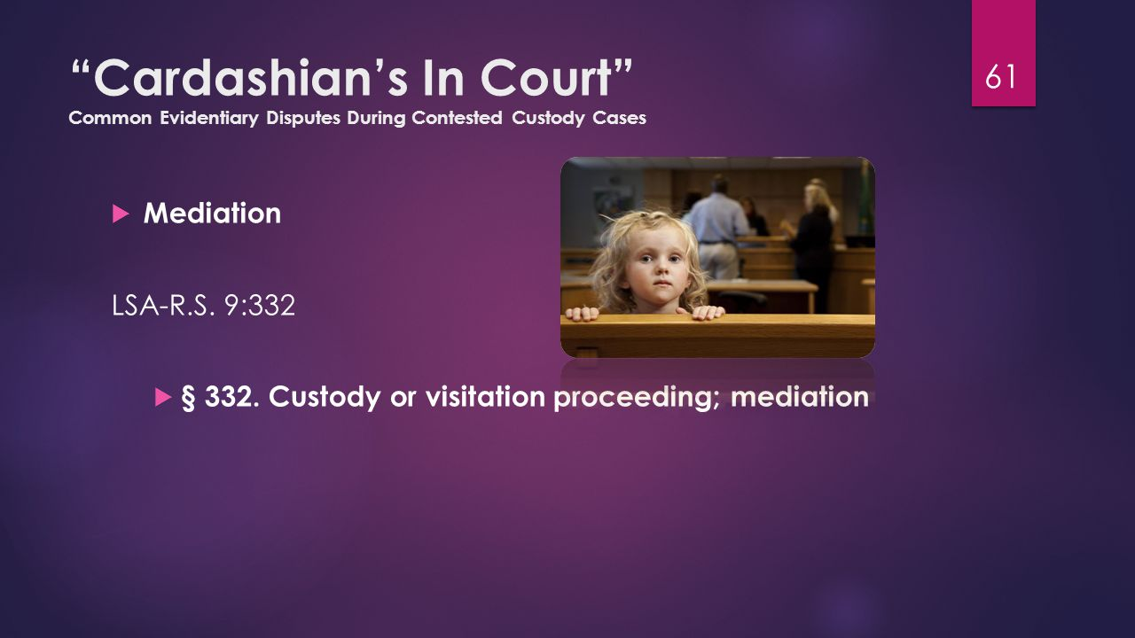 """Cardashian's In Court"" Common Evidentiary Disputes During Contested Custody Cases  Mediation LSA-R.S. 9:332  § 332. Custody or visitation proceedin"