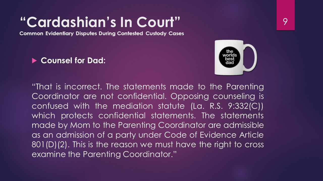 Cardashian's In Court Common Evidentiary Disputes During Contested Custody Cases  Counsel for Dad: Do you have proper credential to purchase, administer, evaluate and use psychological tests?  Hired Gun: Well sure.