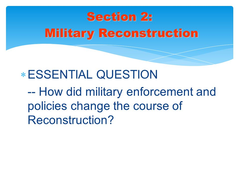  ESSENTIAL QUESTION -- How did military enforcement and policies change the course of Reconstruction? Section 2: Military Reconstruction