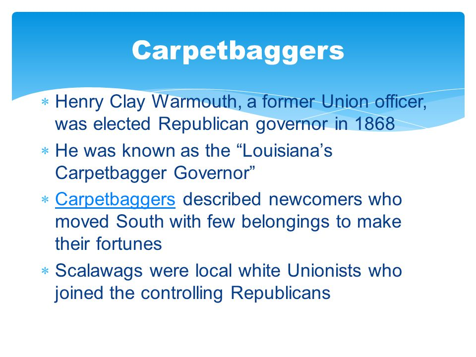" Henry Clay Warmouth, a former Union officer, was elected Republican governor in 1868  He was known as the ""Louisiana's Carpetbagger Governor""  Car"