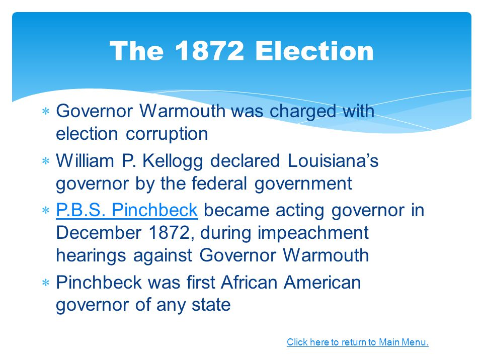  Governor Warmouth was charged with election corruption  William P. Kellogg declared Louisiana's governor by the federal government  P.B.S. Pinchbe