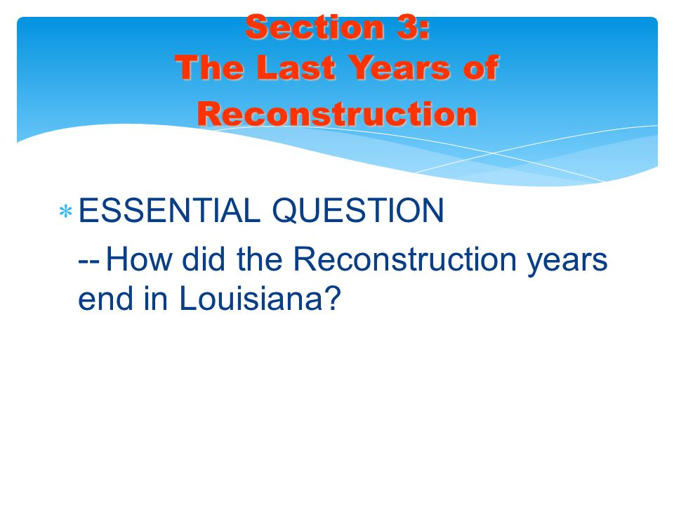 ESSENTIAL QUESTION -- How did the Reconstruction years end in Louisiana? Section 3: The Last Years of Reconstruction