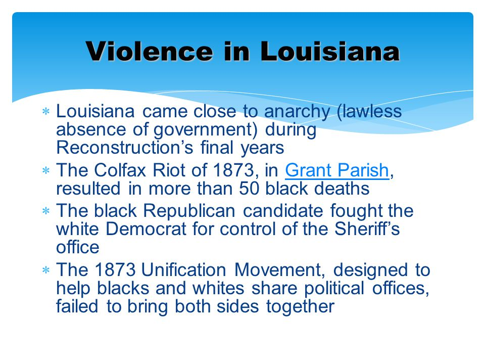  Louisiana came close to anarchy (lawless absence of government) during Reconstruction's final years  The Colfax Riot of 1873, in Grant Parish, resu
