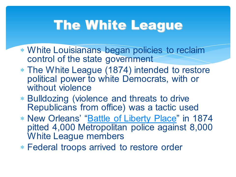  White Louisianans began policies to reclaim control of the state government  The White League (1874) intended to restore political power to white D