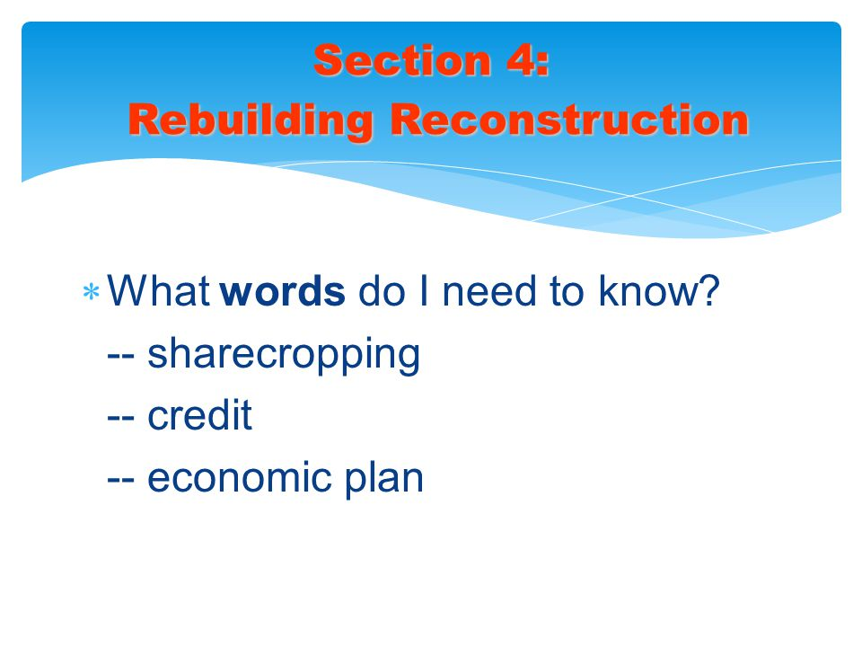  What words do I need to know? -- sharecropping -- credit -- economic plan Section 4: Rebuilding Reconstruction