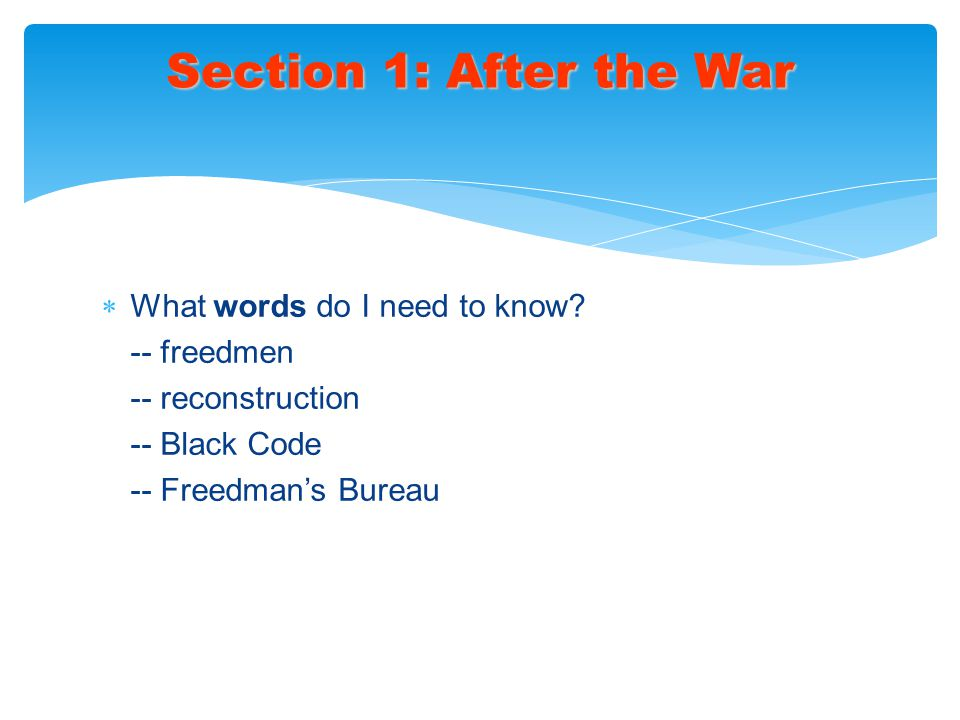  What words do I need to know? -- freedmen -- reconstruction -- Black Code -- Freedman's Bureau Section 1: After the War