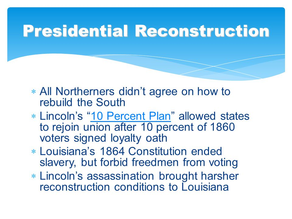 " All Northerners didn't agree on how to rebuild the South  Lincoln's ""10 Percent Plan"" allowed states to rejoin union after 10 percent of 1860 voter"