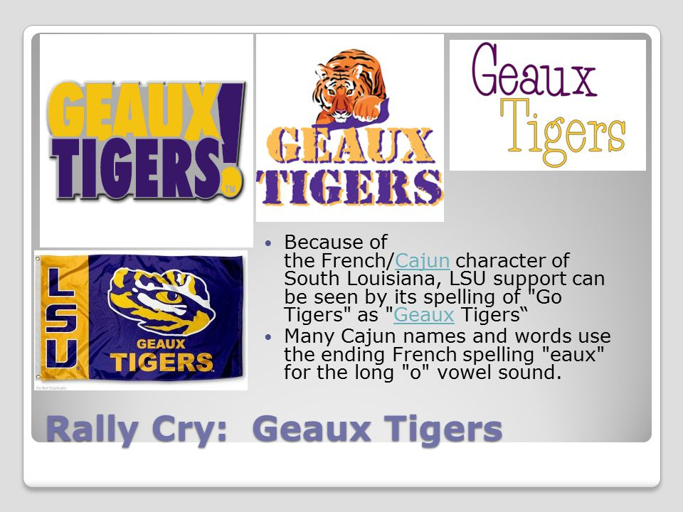 Rally Cry: Geaux Tigers Because of the French/Cajun character of South Louisiana, LSU support can be seen by its spelling of Go Tigers as Geaux Tigers CajunGeaux Many Cajun names and words use the ending French spelling eaux for the long o vowel sound.