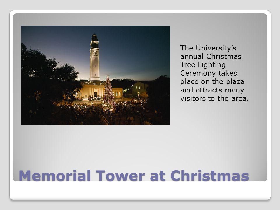 Memorial Tower at Christmas The University's annual Christmas Tree Lighting Ceremony takes place on the plaza and attracts many visitors to the area.