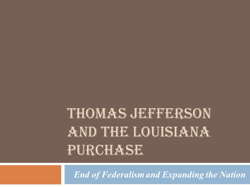 THOMAS JEFFERSON AND THE LOUISIANA PURCHASE End of Federalism and Expanding the Nation