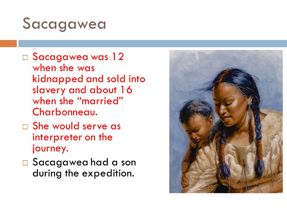 Sacagawea  Sacagawea was 12 when she was kidnapped and sold into slavery and about 16 when she married Charbonneau.