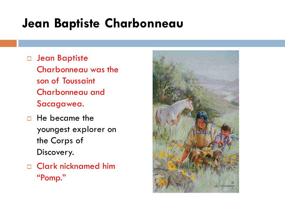 Jean Baptiste Charbonneau  Jean Baptiste Charbonneau was the son of Toussaint Charbonneau and Sacagawea.