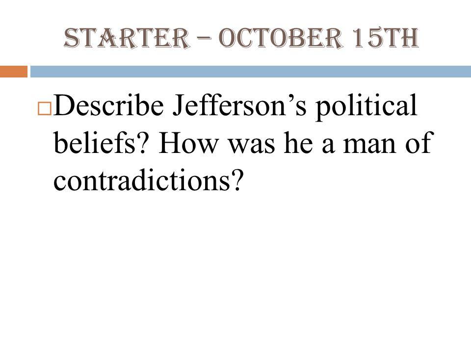 Starter – October 15th  Describe Jefferson's political beliefs.